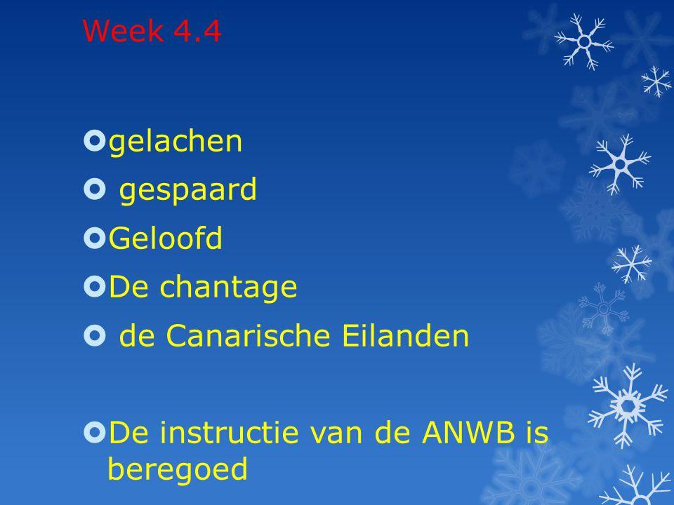 Week 4.4  gelachen  gespaard  Geloofd  De chantage  de Canarische Eilanden  De instructie van de ANWB is beregoed