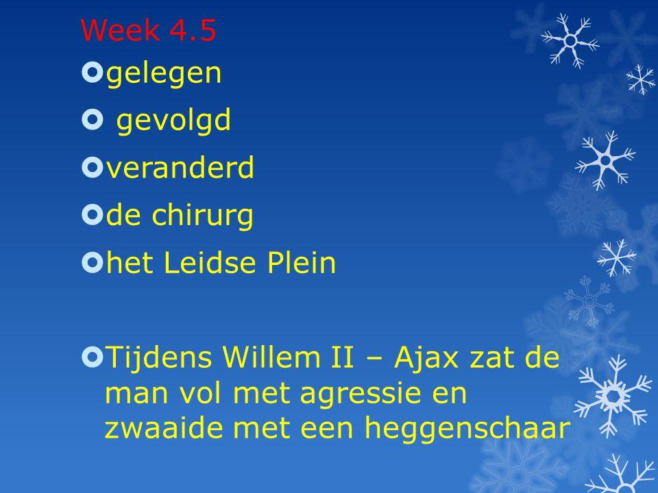 Week 4.5  gelegen  gevolgd  veranderd  de chirurg  het Leidse Plein  Tijdens Willem II – Ajax zat de man vol met agressie en zwaaide met een heg