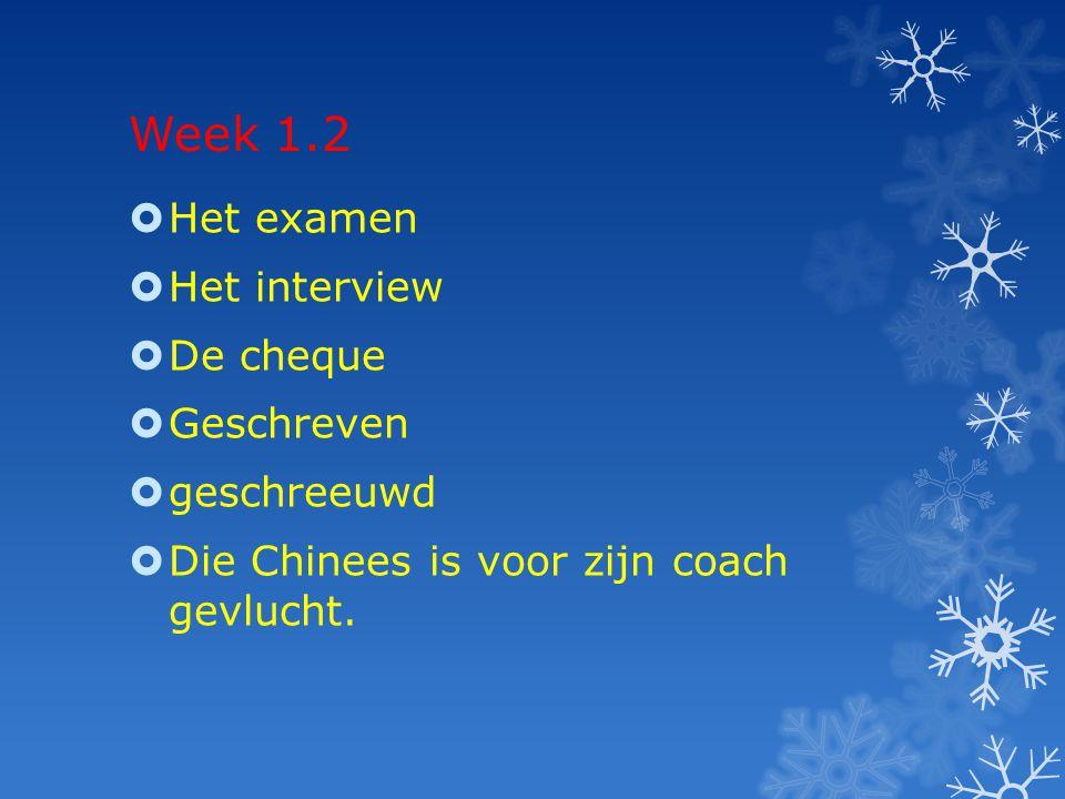 Week 1.2  Het examen  Het interview  De cheque  Geschreven  geschreeuwd  Die Chinees is voor zijn coach gevlucht.