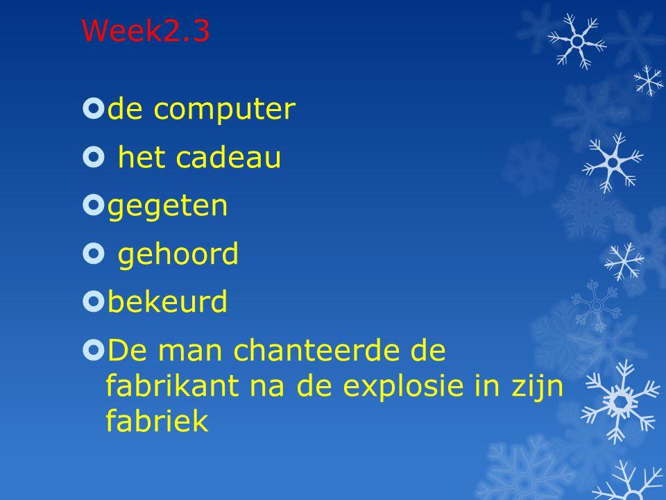 Week2.3  de computer  het cadeau  gegeten  gehoord  bekeurd  De man chanteerde de fabrikant na de explosie in zijn fabriek