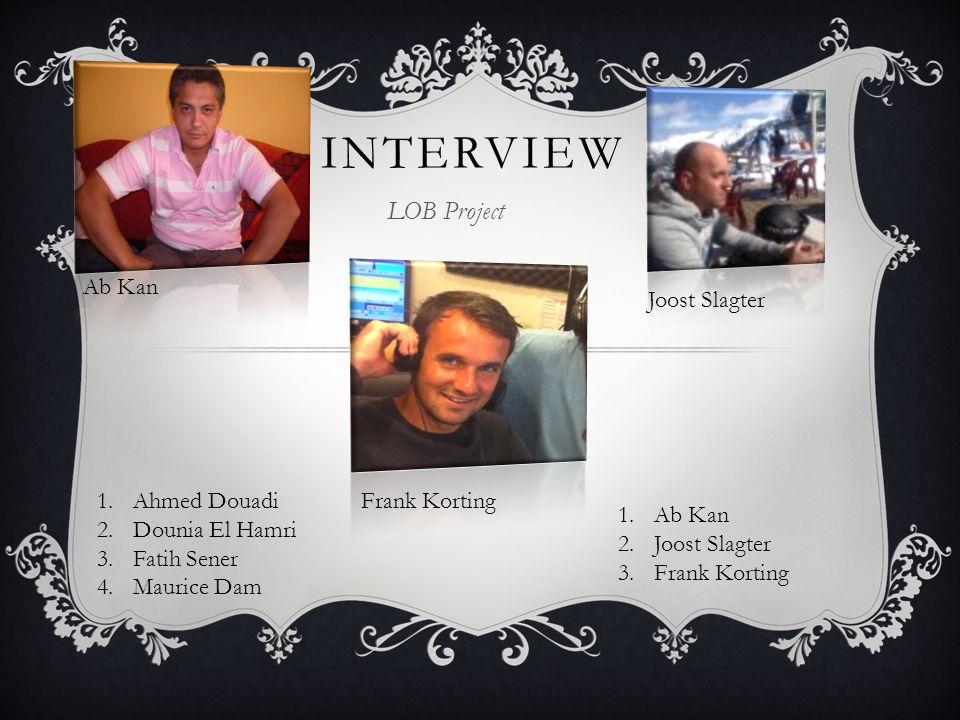 INTERVIEW 1.Ahmed Douadi 2.Dounia El Hamri 3.Fatih Sener 4.Maurice Dam LOB Project 1.Ab Kan 2.Joost Slagter 3.Frank Korting Ab Kan Joost Slagter Frank