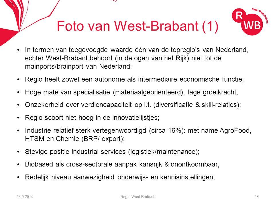 13-5-2014Regio West-Brabant18 Foto van West-Brabant (1) In termen van toegevoegde waarde één van de topregio's van Nederland, echter West-Brabant behoort (in de ogen van het Rijk) niet tot de mainports/brainport van Nederland; Regio heeft zowel een autonome als intermediaire economische functie; Hoge mate van specialisatie (materiaalgeoriënteerd), lage groeikracht; Onzekerheid over verdiencapaciteit op l.t.