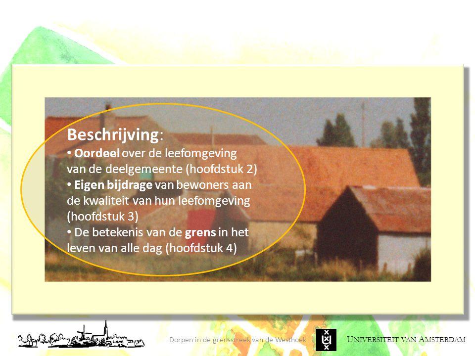U NIVERSITEIT VAN A MSTERDAM Conclusies en Aanbevelingen Dorpen in de grensstreek van de Westhoek CONCLUSIES AANBEVELINGEN Aanbevelingen grensoverschrijdend beleid: Hanteer een communicatiestrategie naar (potentiële) bewoners en bezoekers waarbij de lokale kwaliteiten van de Westhoekdorpen worden verbonden met de kwaliteiten van de ruimere grensoverschrijdende (stedelijke) regio Bevorder de integratie van de Westhoek in Vlaanderen/België én de grensoverschrijdende integratie Geen te hoge verwachtingen van de vestiging van Franse huishoudens Leg verbindingen tussen het traditionele grensmilieu en het moderne grensmilieu: 'overruimte' en 'verhalen'
