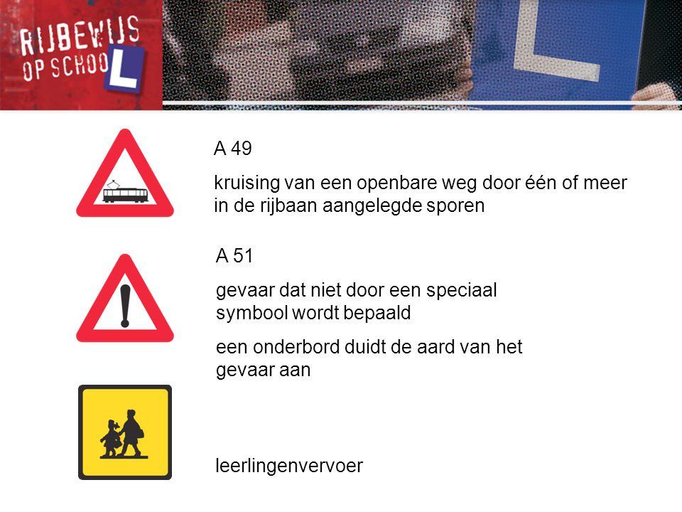 A 49 kruising van een openbare weg door één of meer in de rijbaan aangelegde sporen A 51 gevaar dat niet door een speciaal symbool wordt bepaald een o
