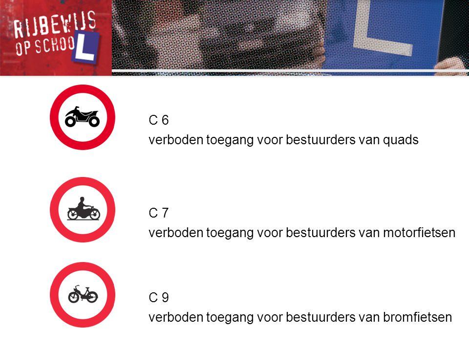 C 6 verboden toegang voor bestuurders van quads C 7 verboden toegang voor bestuurders van motorfietsen C 9 verboden toegang voor bestuurders van bromf