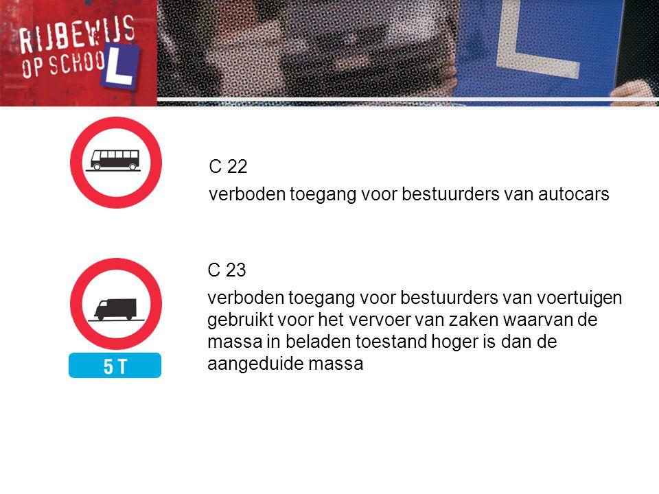 C 22 verboden toegang voor bestuurders van autocars C 23 verboden toegang voor bestuurders van voertuigen gebruikt voor het vervoer van zaken waarvan
