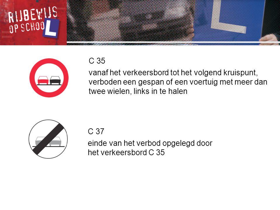 C 35 vanaf het verkeersbord tot het volgend kruispunt, verboden een gespan of een voertuig met meer dan twee wielen, links in te halen C 37 einde van