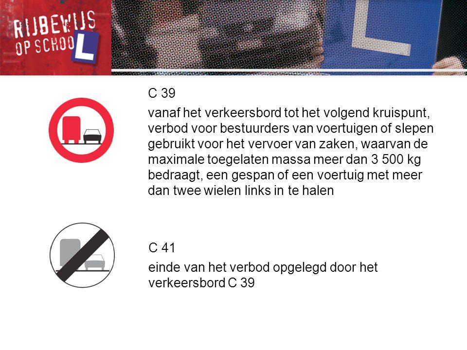 C 39 vanaf het verkeersbord tot het volgend kruispunt, verbod voor bestuurders van voertuigen of slepen gebruikt voor het vervoer van zaken, waarvan d