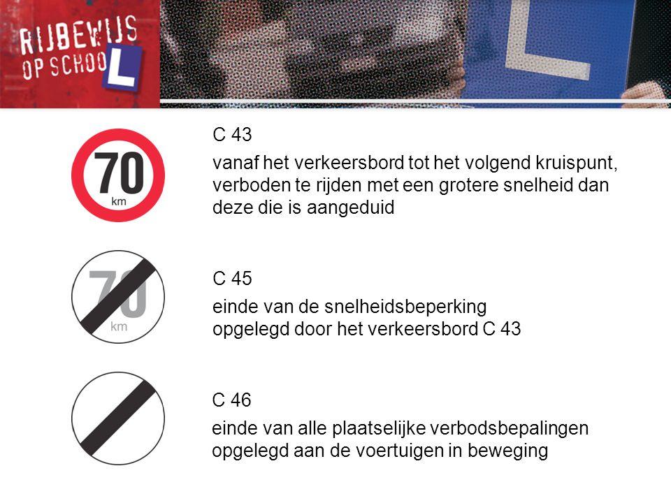 C 43 vanaf het verkeersbord tot het volgend kruispunt, verboden te rijden met een grotere snelheid dan deze die is aangeduid C 45 einde van de snelhei