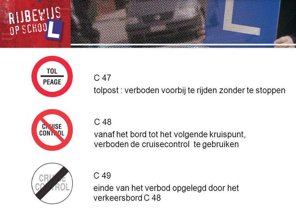 C 47 tolpost : verboden voorbij te rijden zonder te stoppen C 48 vanaf het bord tot het volgende kruispunt, verboden de cruisecontrol te gebruiken C 4