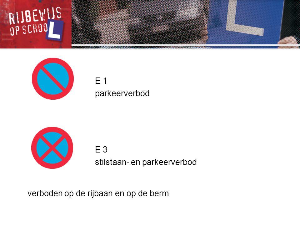 E 1 parkeerverbod E 3 stilstaan- en parkeerverbod verboden op de rijbaan en op de berm