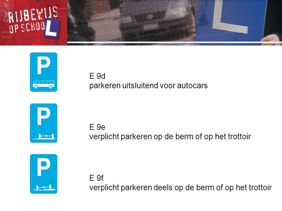 E 9d parkeren uitsluitend voor autocars E 9e verplicht parkeren op de berm of op het trottoir E 9f verplicht parkeren deels op de berm of op het trott
