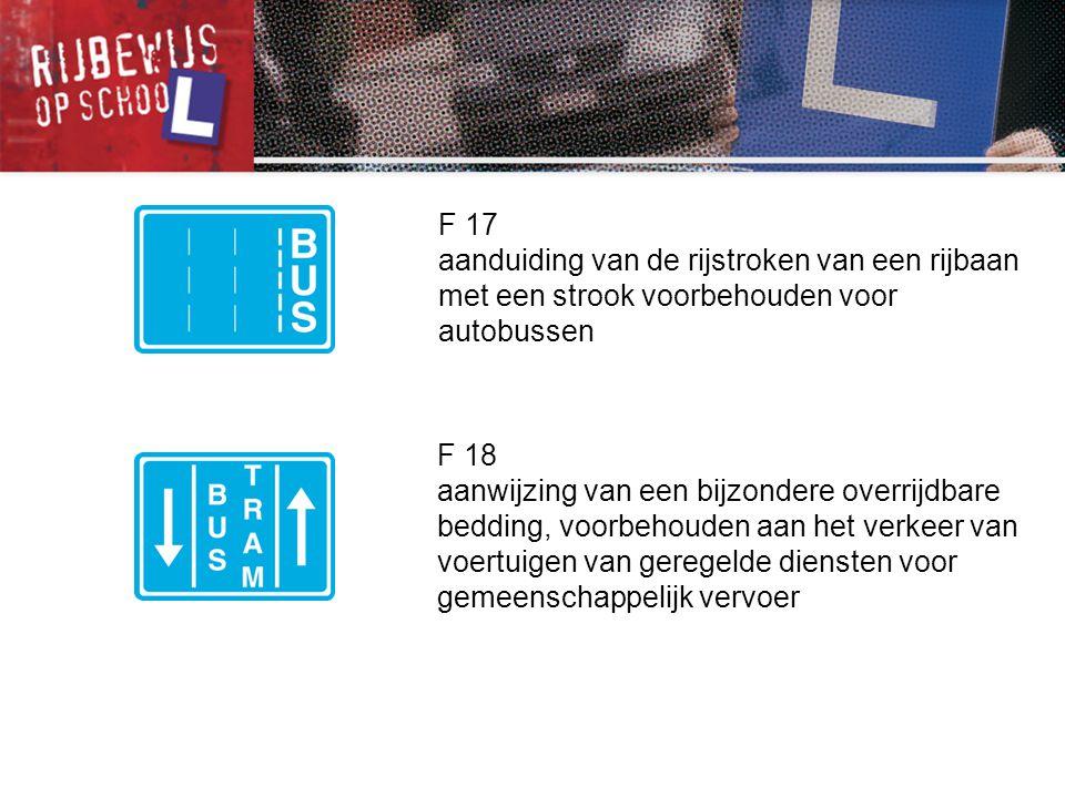 F 17 aanduiding van de rijstroken van een rijbaan met een strook voorbehouden voor autobussen F 18 aanwijzing van een bijzondere overrijdbare bedding,