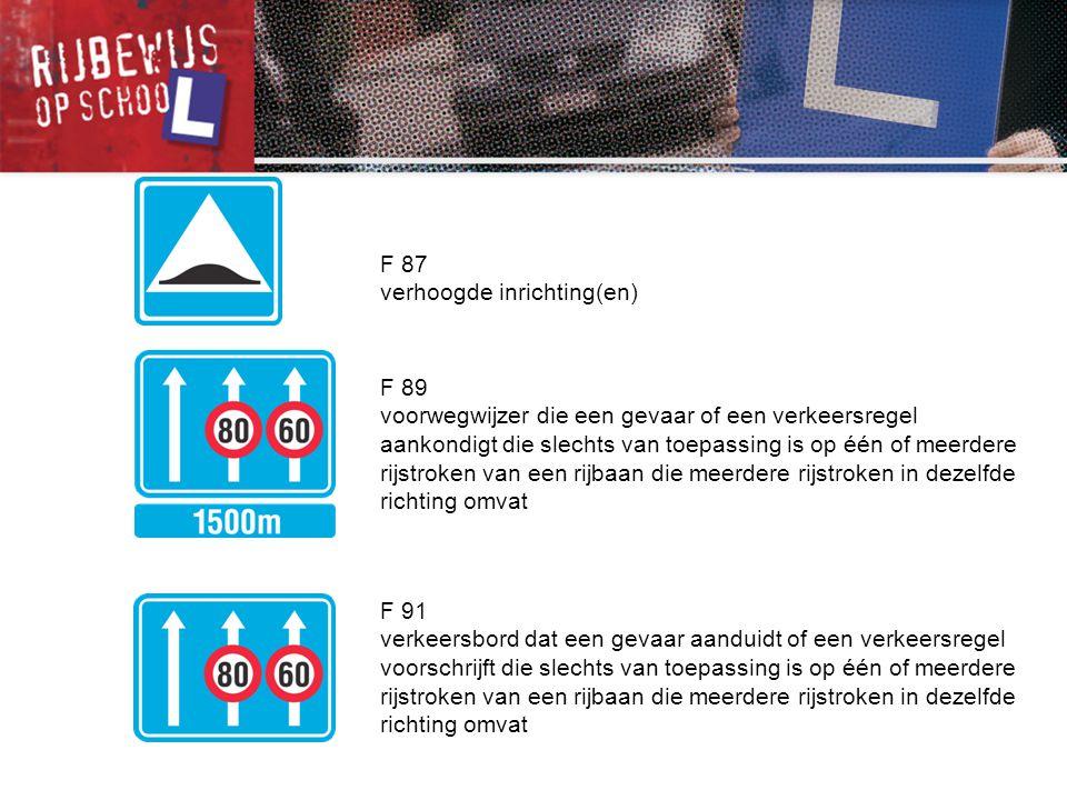 F 87 verhoogde inrichting(en) F 89 voorwegwijzer die een gevaar of een verkeersregel aankondigt die slechts van toepassing is op één of meerdere rijst