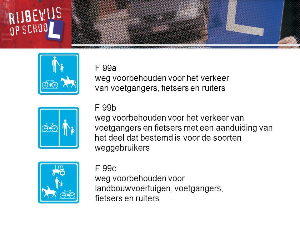 F 99a weg voorbehouden voor het verkeer van voetgangers, fietsers en ruiters F 99c weg voorbehouden voor landbouwvoertuigen, voetgangers, fietsers en