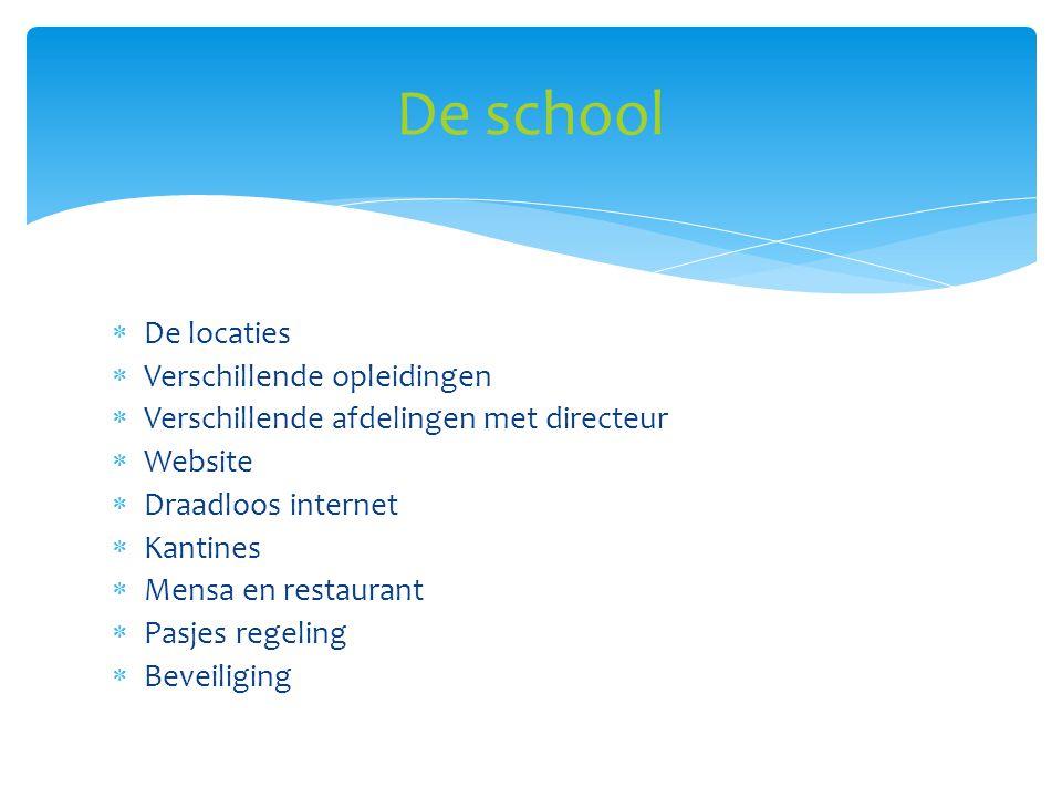  De locaties  Verschillende opleidingen  Verschillende afdelingen met directeur  Website  Draadloos internet  Kantines  Mensa en restaurant  Pasjes regeling  Beveiliging De school