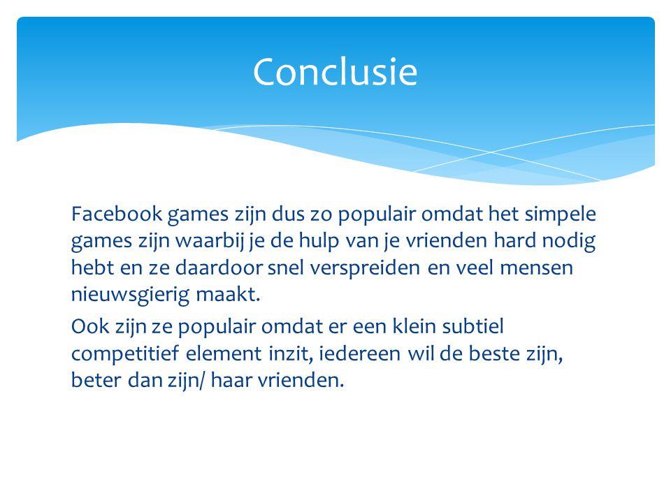 Facebook games zijn dus zo populair omdat het simpele games zijn waarbij je de hulp van je vrienden hard nodig hebt en ze daardoor snel verspreiden en