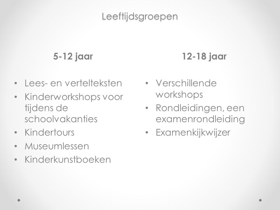 Leeftijdsgroepen 12-18 jaar Verschillende workshops Rondleidingen, een examenrondleiding Examenkijkwijzer 5-12 jaar Lees- en vertelteksten Kinderworks