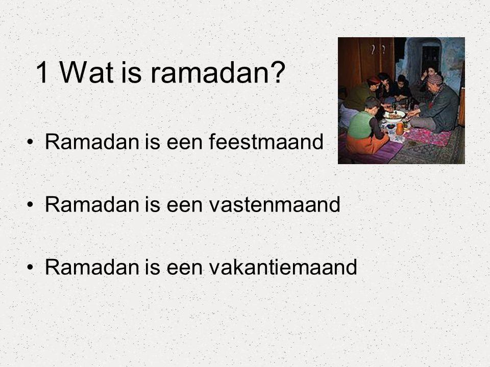 1 Wat is ramadan? Ramadan is een feestmaand Ramadan is een vastenmaand Ramadan is een vakantiemaand