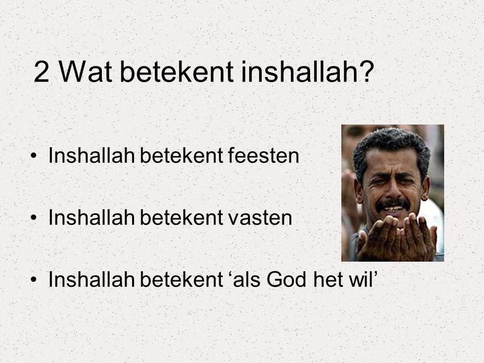 2 Wat betekent inshallah? Inshallah betekent feesten Inshallah betekent vasten Inshallah betekent 'als God het wil'