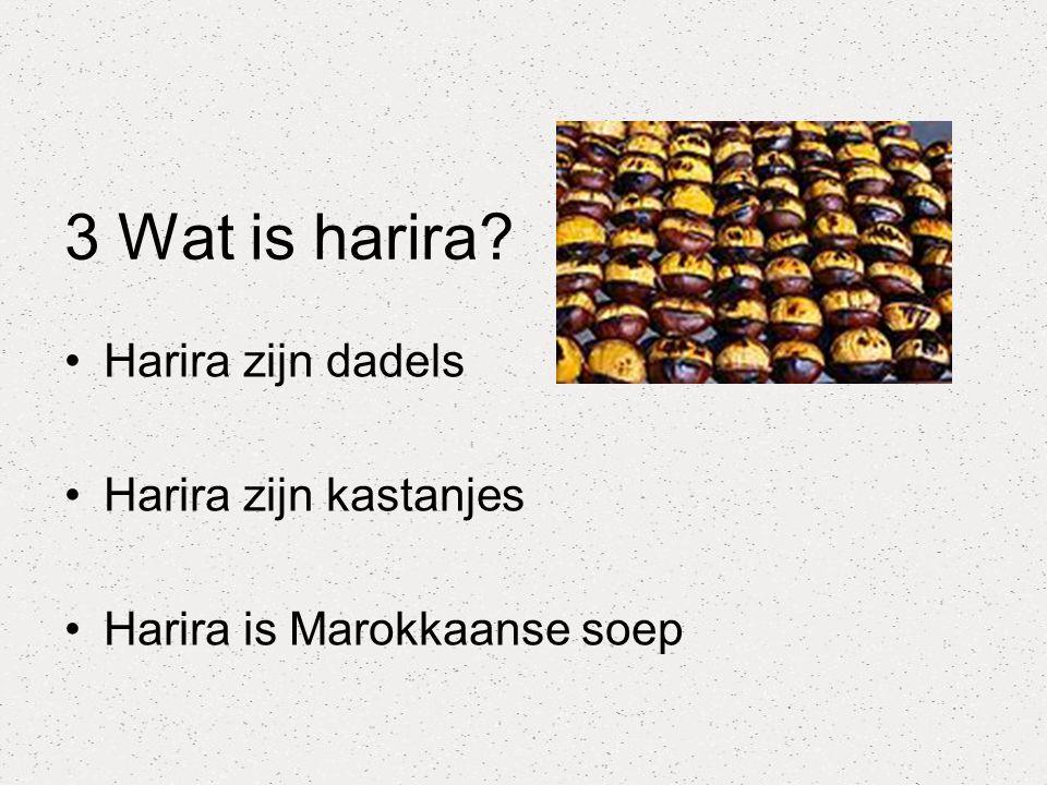 3 Wat is harira? Harira zijn dadels Harira zijn kastanjes Harira is Marokkaanse soep