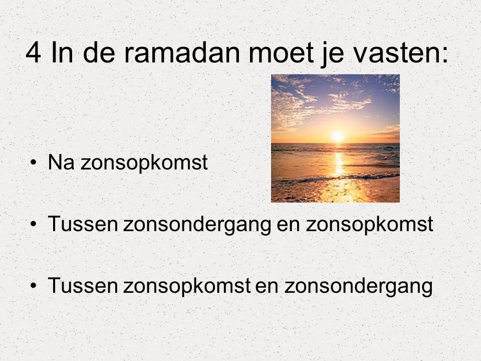 4 In de ramadan moet je vasten: Na zonsopkomst Tussen zonsondergang en zonsopkomst Tussen zonsopkomst en zonsondergang