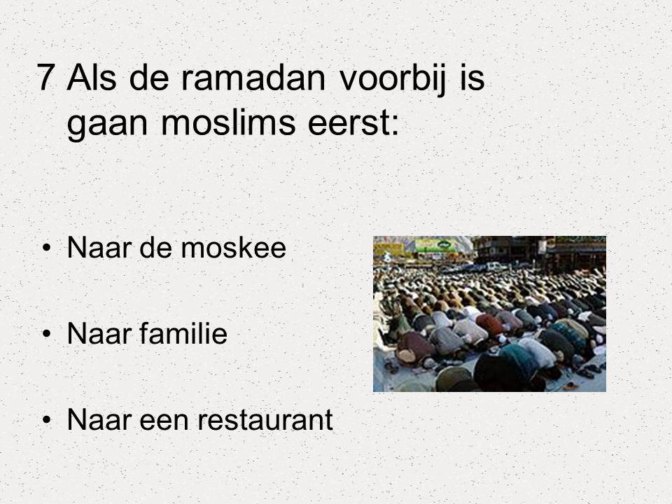 7 Als de ramadan voorbij is gaan moslims eerst: Naar de moskee Naar familie Naar een restaurant