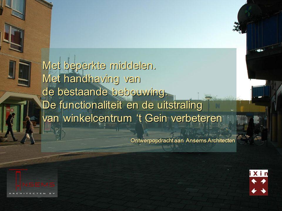 Met beperkte middelen. Met handhaving van de bestaande bebouwing. De functionaliteit en de uitstraling van winkelcentrum 't Gein verbeteren Ontwerpopd