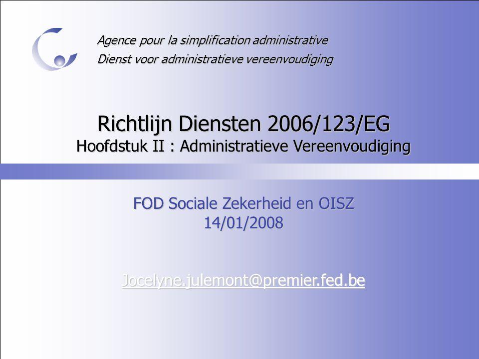 Agence pour la simplification administrative Dienst voor administratieve vereenvoudiging Richtlijn Diensten 2006/123/EG Hoofdstuk II : Administratieve Vereenvoudiging FOD Sociale Zekerheid en OISZ 14/01/2008 Jocelyne.julemont@premier.fed.be