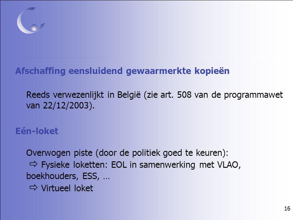16 Afschaffing eensluidend gewaarmerkte kopieën Reeds verwezenlijkt in België (zie art. 508 van de programmawet van 22/12/2003). Eén-loket Overwogen p