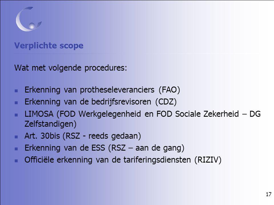 17 Verplichte scope Wat met volgende procedures: Erkenning van protheseleveranciers (FAO) Erkenning van de bedrijfsrevisoren (CDZ) LIMOSA (FOD Werkgelegenheid en FOD Sociale Zekerheid – DG Zelfstandigen) Art.