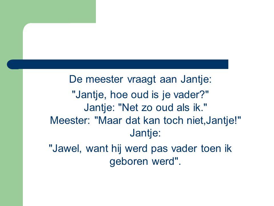 De meester vraagt aan Jantje: