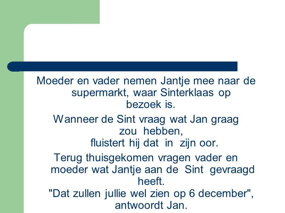 Moeder en vader nemen Jantje mee naar de supermarkt, waar Sinterklaas op bezoek is. Wanneer de Sint vraag wat Jan graag zou hebben, fluistert hij dat