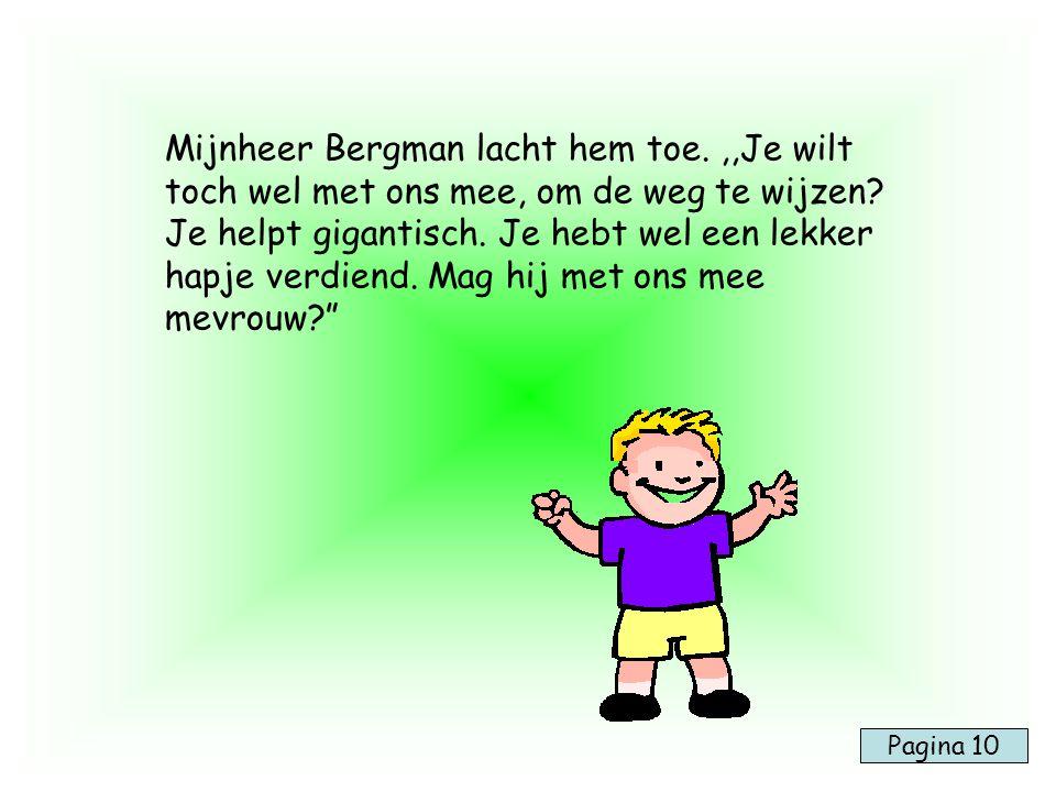 Mijnheer Bergman lacht hem toe.,,Je wilt toch wel met ons mee, om de weg te wijzen? Je helpt gigantisch. Je hebt wel een lekker hapje verdiend. Mag hi