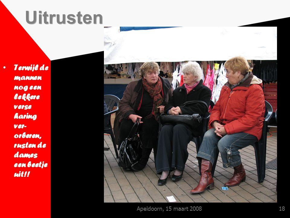 Apeldoorn, 15 maart 200818 Terwijl de mannen nog een lekkere verse haring ver- orberen, rusten de dames een beetje uit!!