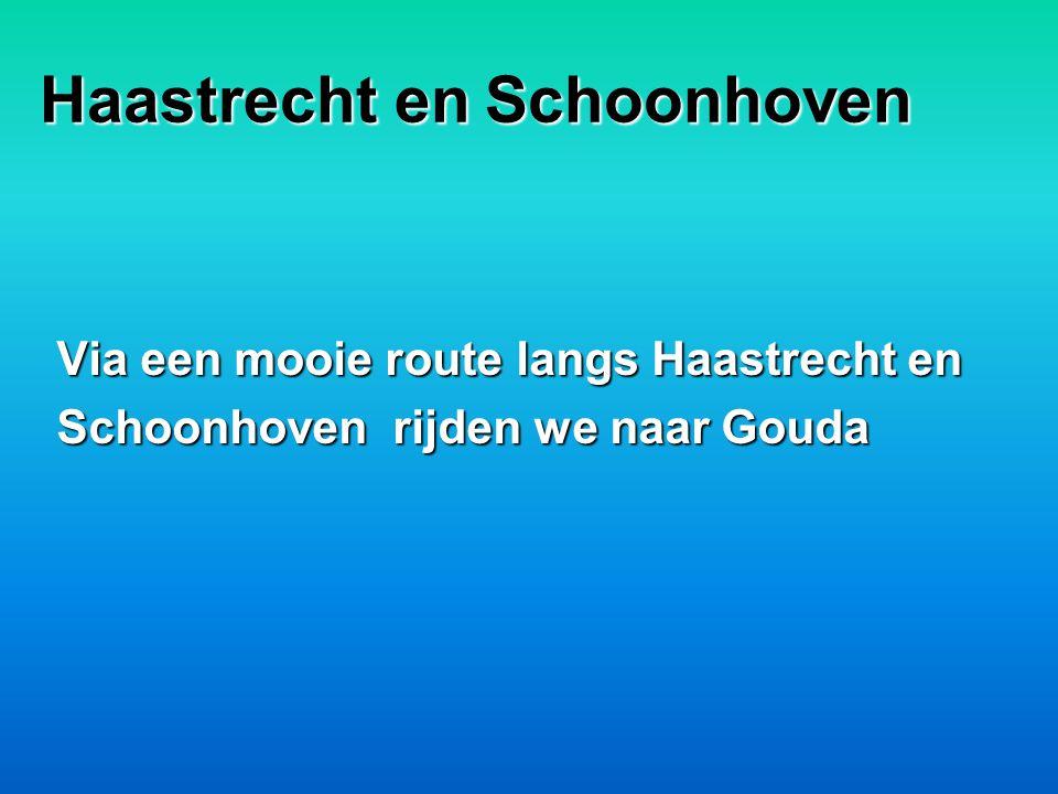 Haastrecht en Schoonhoven Via een mooie route langs Haastrecht en Schoonhoven rijden we naar Gouda