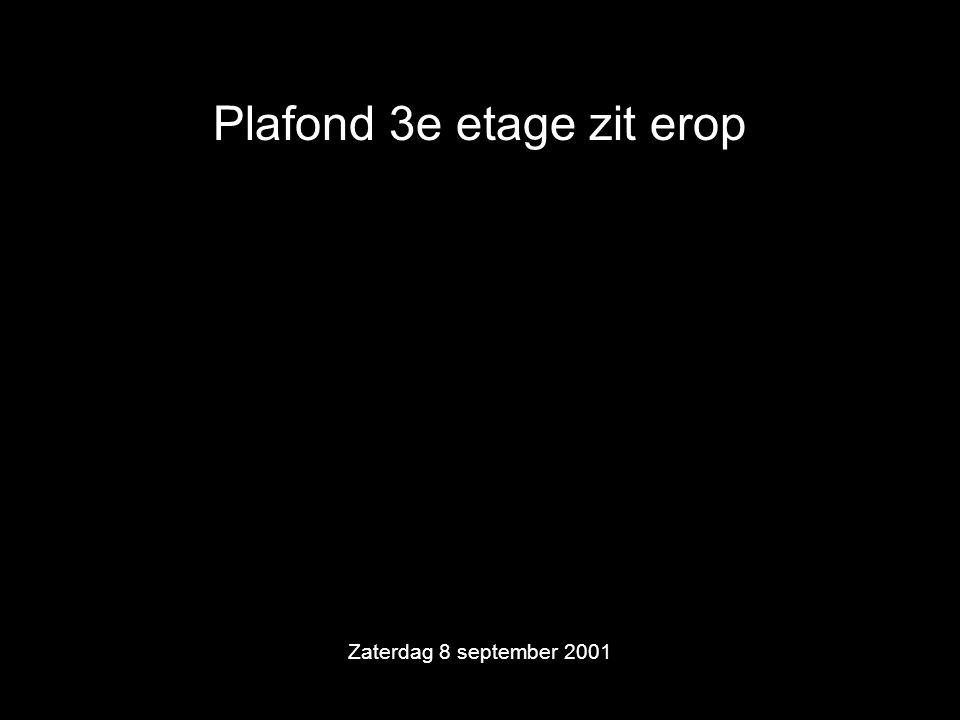 Plafond 3e etage zit erop Zaterdag 8 september 2001