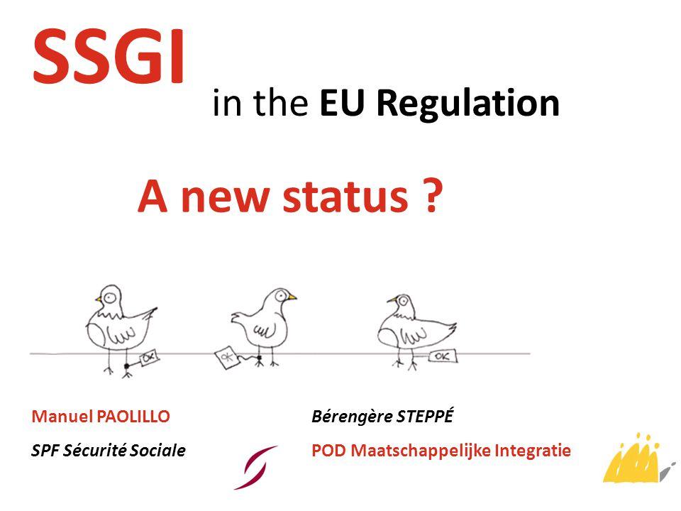 SSGI in the EU Regulation A new status ? Manuel PAOLILLO SPF Sécurité Sociale Bérengère STEPPÉ POD Maatschappelijke Integratie