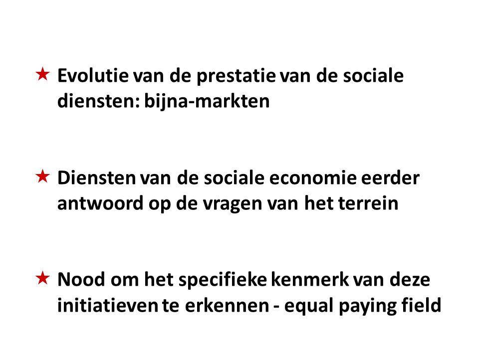  Evolutie van de prestatie van de sociale diensten: bijna-markten  Diensten van de sociale economie eerder antwoord op de vragen van het terrein  Nood om het specifieke kenmerk van deze initiatieven te erkennen - equal paying field