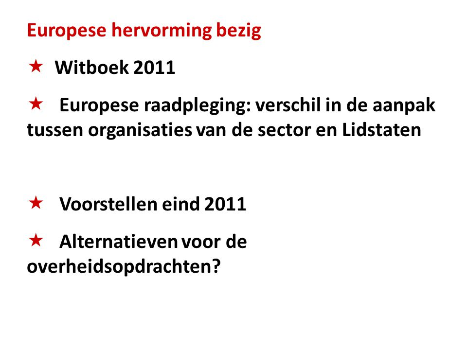 Europese hervorming bezig  Witboek 2011  Europese raadpleging: verschil in de aanpak tussen organisaties van de sector en Lidstaten  Voorstellen eind 2011  Alternatieven voor de overheidsopdrachten?
