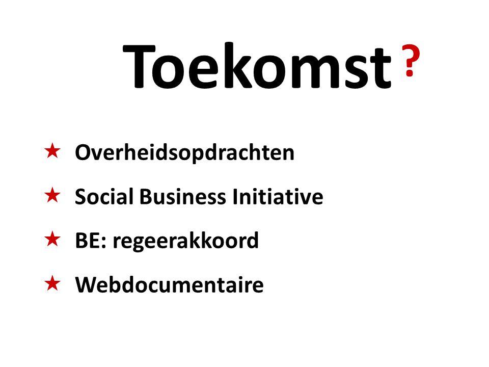 ? Toekomst  Overheidsopdrachten  Social Business Initiative  BE: regeerakkoord  Webdocumentaire