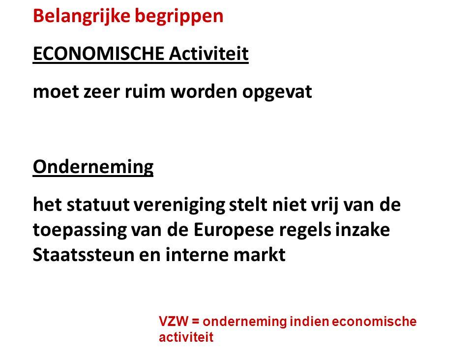 Belangrijke begrippen ECONOMISCHE Activiteit moet zeer ruim worden opgevat Onderneming het statuut vereniging stelt niet vrij van de toepassing van de Europese regels inzake Staatssteun en interne markt VZW = onderneming indien economische activiteit