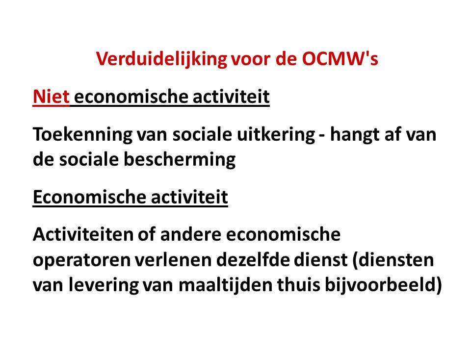 Verduidelijking voor de OCMW s Niet economische activiteit Toekenning van sociale uitkering - hangt af van de sociale bescherming Economische activiteit Activiteiten of andere economische operatoren verlenen dezelfde dienst (diensten van levering van maaltijden thuis bijvoorbeeld)