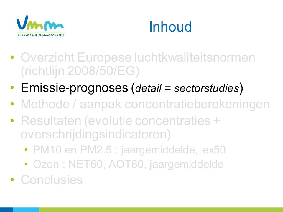Inhoud Overzicht Europese luchtkwaliteitsnormen (richtlijn 2008/50/EG) Emissie-prognoses ( detail = sectorstudies ) Methode / aanpak concentratieberekeningen Resultaten (evolutie concentraties + overschrijdingsindicatoren) PM10 en PM2.5 : jaargemiddelde, ex50 Ozon : NET60, AOT60, jaargemiddelde Conclusies