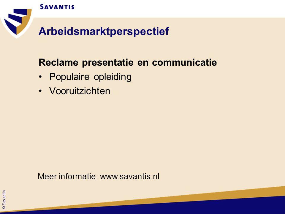 © Savantis Arbeidsmarktperspectief Reclame presentatie en communicatie Populaire opleiding Vooruitzichten Meer informatie: www.savantis.nl