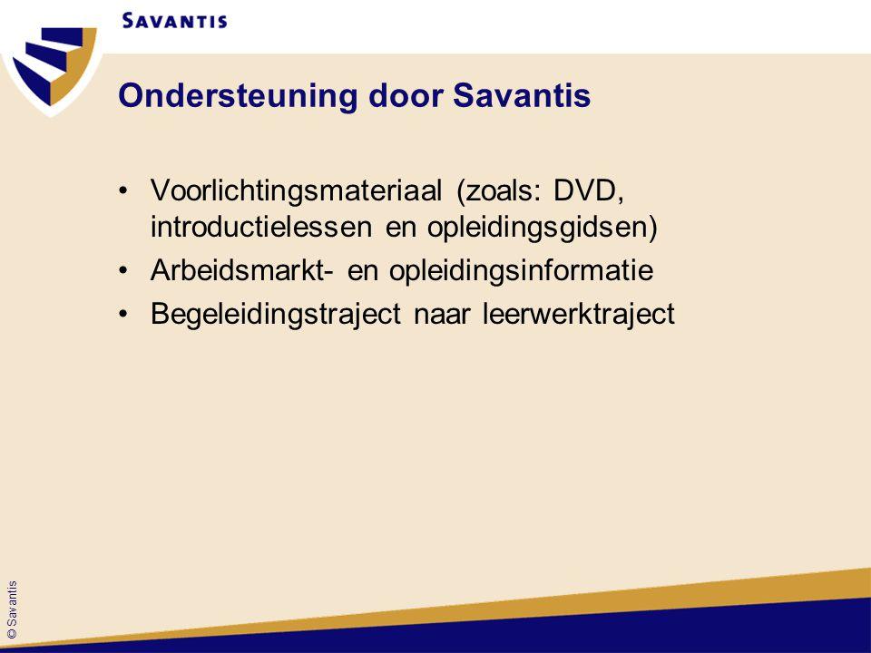 © Savantis Ondersteuning door Savantis Voorlichtingsmateriaal (zoals: DVD, introductielessen en opleidingsgidsen) Arbeidsmarkt- en opleidingsinformatie Begeleidingstraject naar leerwerktraject
