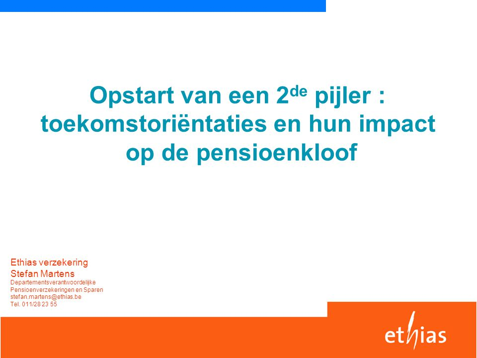 Opstart van een 2 de pijler : toekomstoriëntaties en hun impact op de pensioenkloof Ethias verzekering Stefan Martens Departementsverantwoordelijke Pe