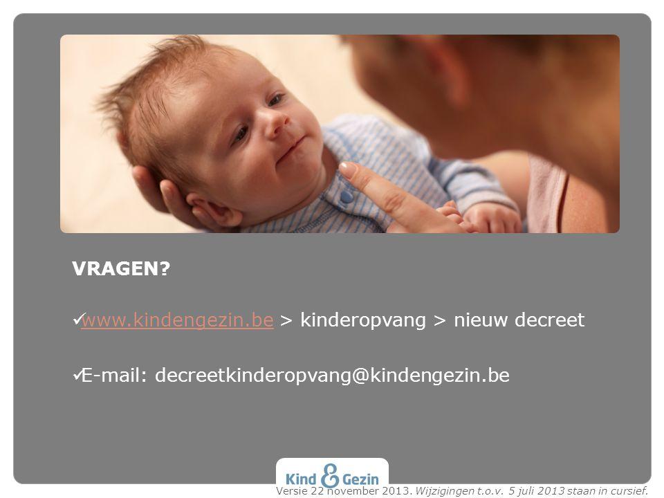 VRAGEN? www.kindengezin.be > kinderopvang > nieuw decreet www.kindengezin.be E-mail: decreetkinderopvang@kindengezin.be Versie 22 november 2013. Wijzi
