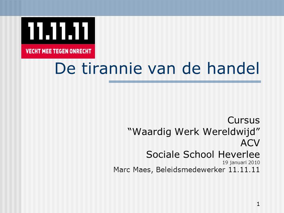 1 De tirannie van de handel Cursus Waardig Werk Wereldwijd ACV Sociale School Heverlee 19 januari 2010 Marc Maes, Beleidsmedewerker 11.11.11