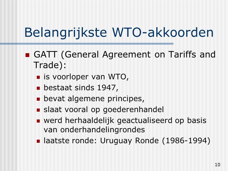 10 Belangrijkste WTO-akkoorden GATT (General Agreement on Tariffs and Trade): is voorloper van WTO, bestaat sinds 1947, bevat algemene principes, slaat vooral op goederenhandel werd herhaaldelijk geactualiseerd op basis van onderhandelingrondes laatste ronde: Uruguay Ronde (1986-1994)